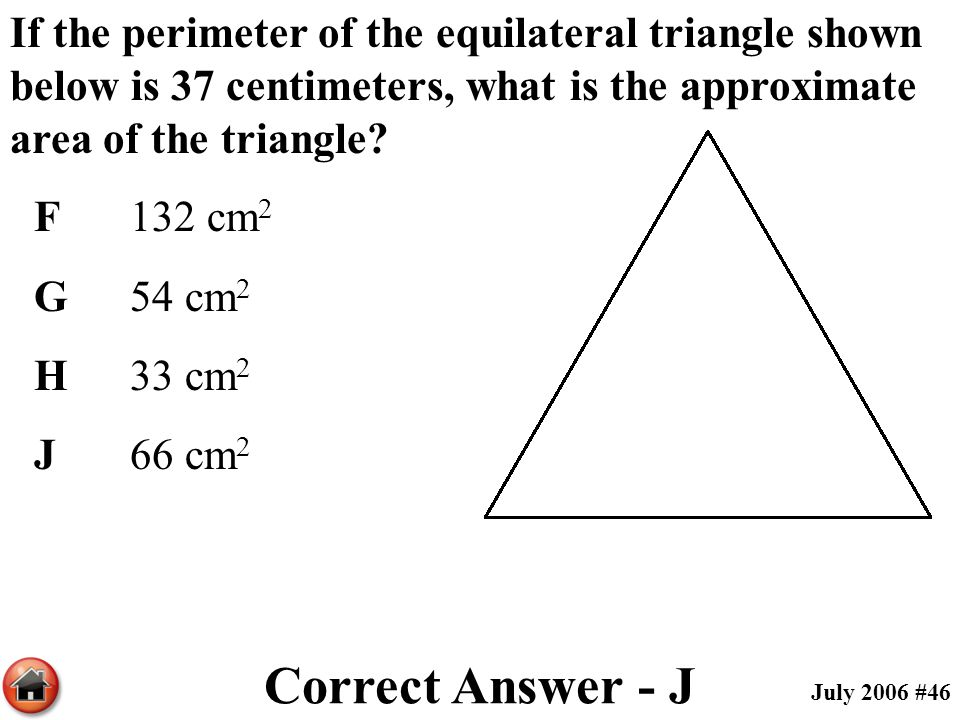 If the perimeter of the equilateral triangle shown below is 37 centimeters, what is the approximate area of the triangle? F132 cm 2 G54 cm 2 H33 cm 2