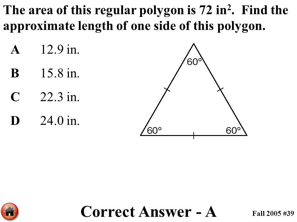 The area of this regular polygon is 72 in 2. Find the approximate length of one side of this polygon. A12.9 in. B15.8 in. C22.3 in. D24.0 in. Correct
