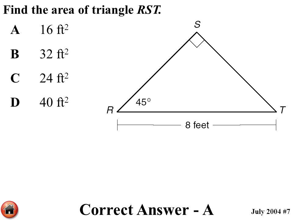 Find the area of triangle RST. A16 ft 2 B32 ft 2 C24 ft 2 D40 ft 2 Correct Answer - A July 2004 #7