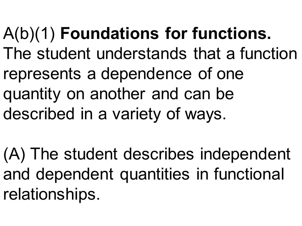 A(b)(1) Foundations for functions. The student understands that a function represents a dependence of one quantity on another and can be described in