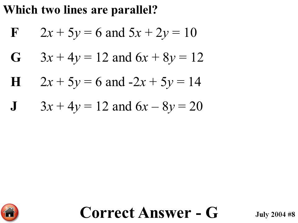 Which two lines are parallel? F2x + 5y = 6 and 5x + 2y = 10 G3x + 4y = 12 and 6x + 8y = 12 H2x + 5y = 6 and -2x + 5y = 14 J3x + 4y = 12 and 6x – 8y =