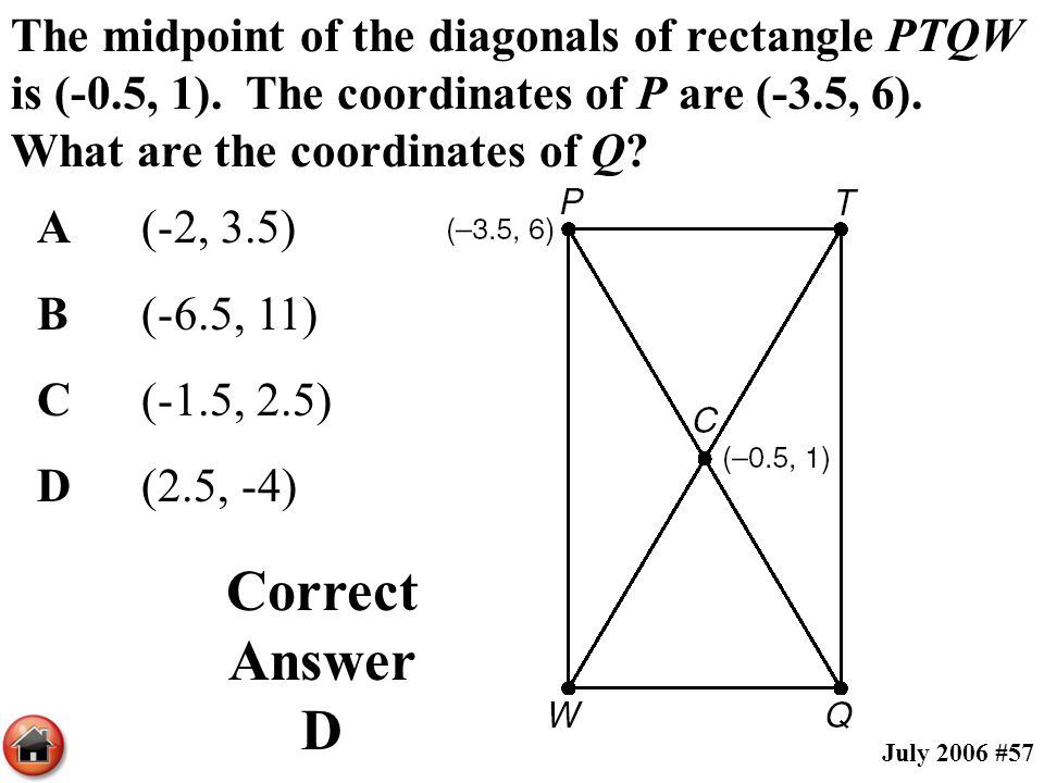 The midpoint of the diagonals of rectangle PTQW is (-0.5, 1). The coordinates of P are (-3.5, 6). What are the coordinates of Q? A(-2, 3.5) B(-6.5, 11
