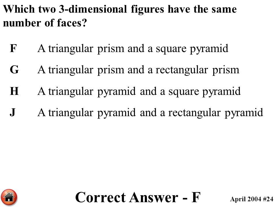 Which two 3-dimensional figures have the same number of faces? FA triangular prism and a square pyramid GA triangular prism and a rectangular prism HA