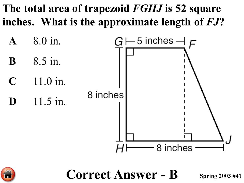 The total area of trapezoid FGHJ is 52 square inches. What is the approximate length of FJ? A8.0 in. B8.5 in. C11.0 in. D11.5 in. Correct Answer - B S