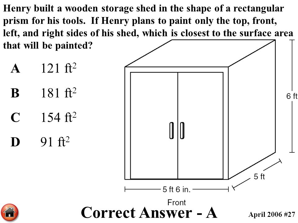 Henry built a wooden storage shed in the shape of a rectangular prism for his tools. If Henry plans to paint only the top, front, left, and right side