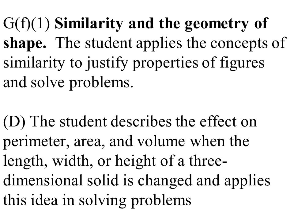 G(f)(1) Similarity and the geometry of shape. The student applies the concepts of similarity to justify properties of figures and solve problems. (D)
