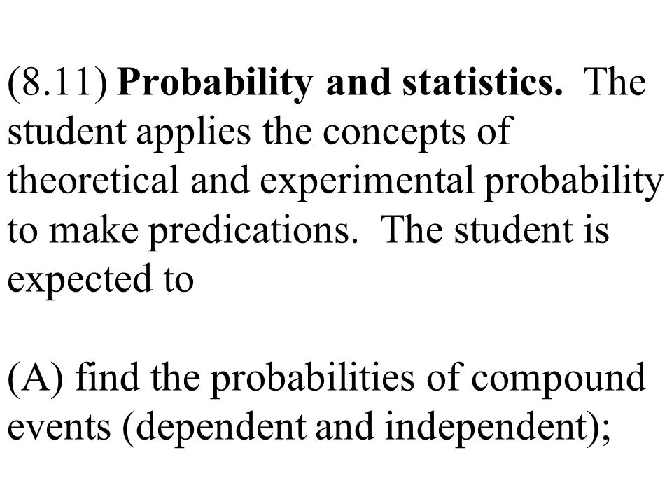 (8.11) Probability and statistics. The student applies the concepts of theoretical and experimental probability to make predications. The student is e