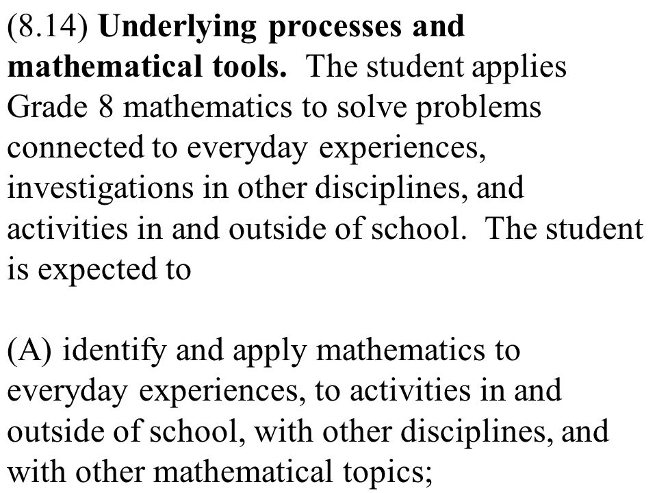(8.14) Underlying processes and mathematical tools. The student applies Grade 8 mathematics to solve problems connected to everyday experiences, inves