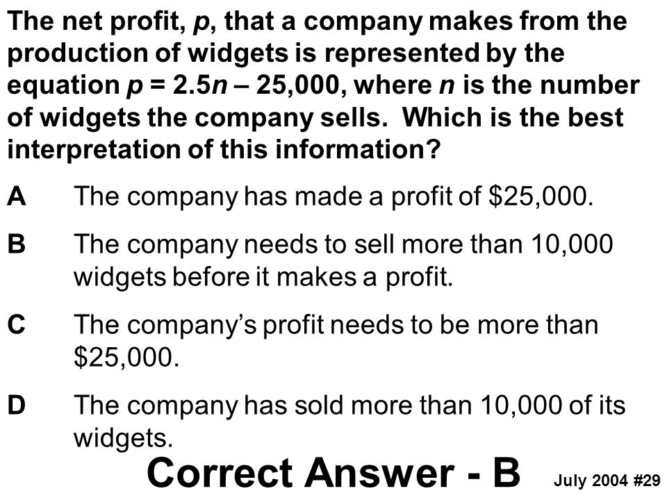The net profit, p, that a company makes from the production of widgets is represented by the equation p = 2.5n – 25,000, where n is the number of widg