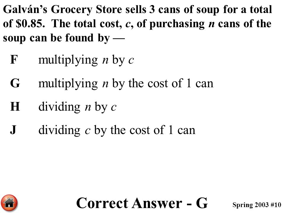 Galván's Grocery Store sells 3 cans of soup for a total of $0.85. The total cost, c, of purchasing n cans of the soup can be found by — Fmultiplying n