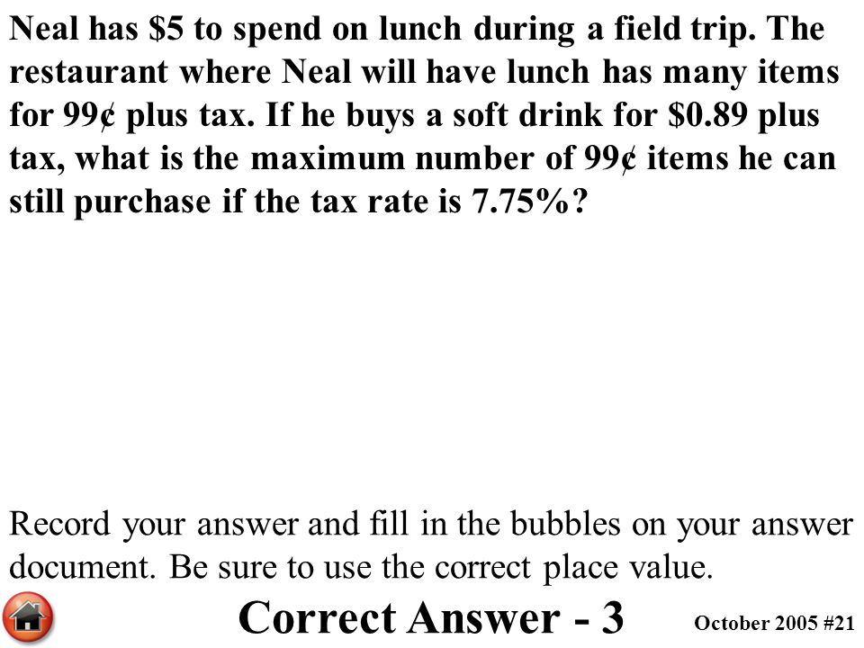 Neal has $5 to spend on lunch during a field trip. The restaurant where Neal will have lunch has many items for 99¢ plus tax. If he buys a soft drink