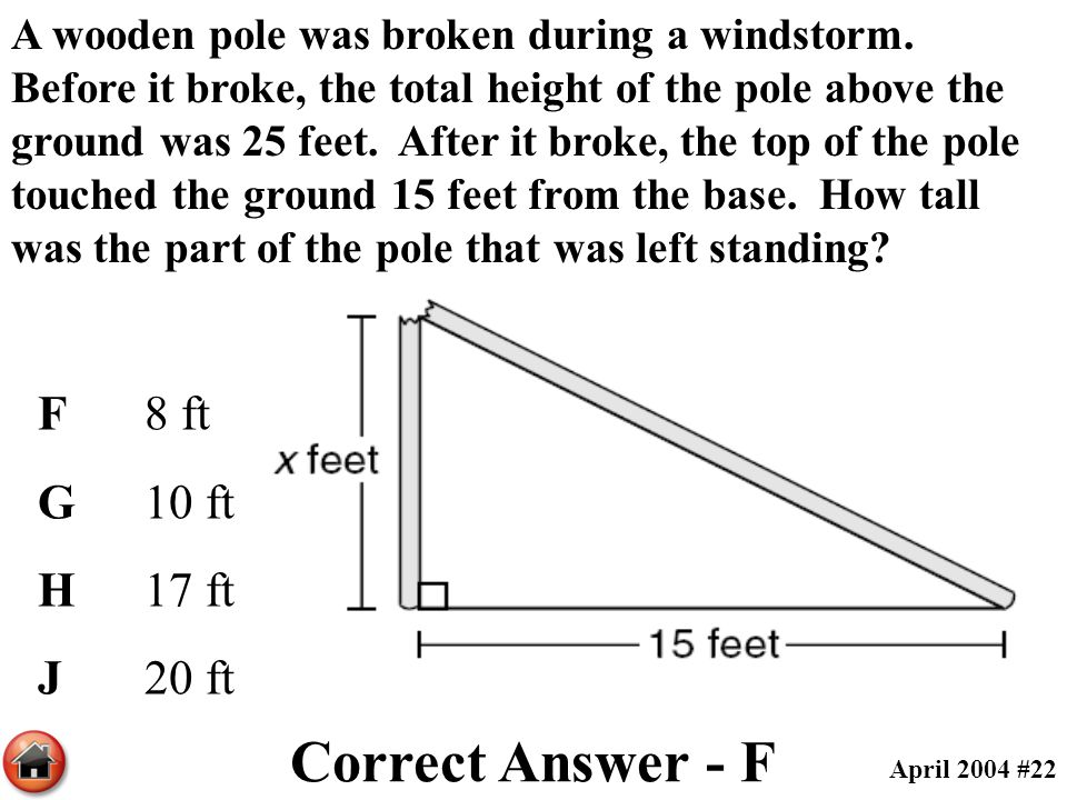A wooden pole was broken during a windstorm. Before it broke, the total height of the pole above the ground was 25 feet. After it broke, the top of th