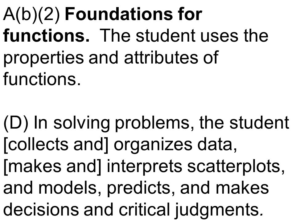 A(b)(2) Foundations for functions. The student uses the properties and attributes of functions. (D) In solving problems, the student [collects and] or