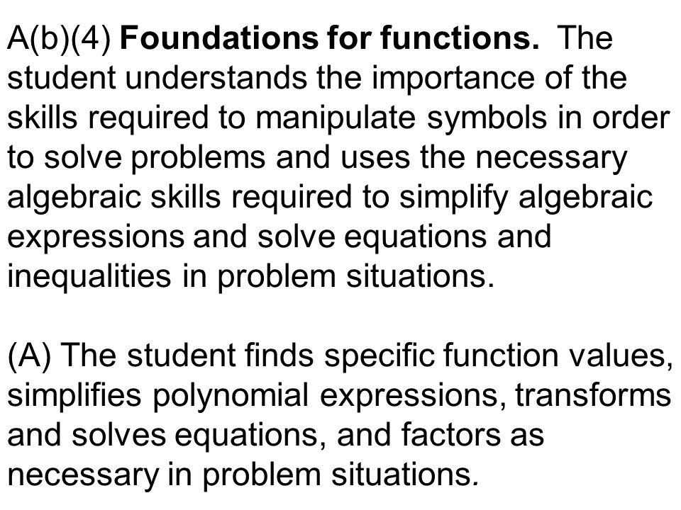 A(b)(4) Foundations for functions. The student understands the importance of the skills required to manipulate symbols in order to solve problems and