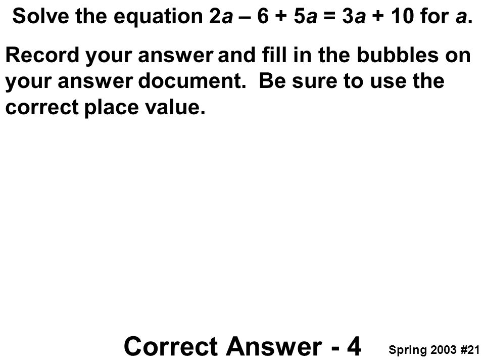 Solve the equation 2a – 6 + 5a = 3a + 10 for a. Record your answer and fill in the bubbles on your answer document. Be sure to use the correct place v