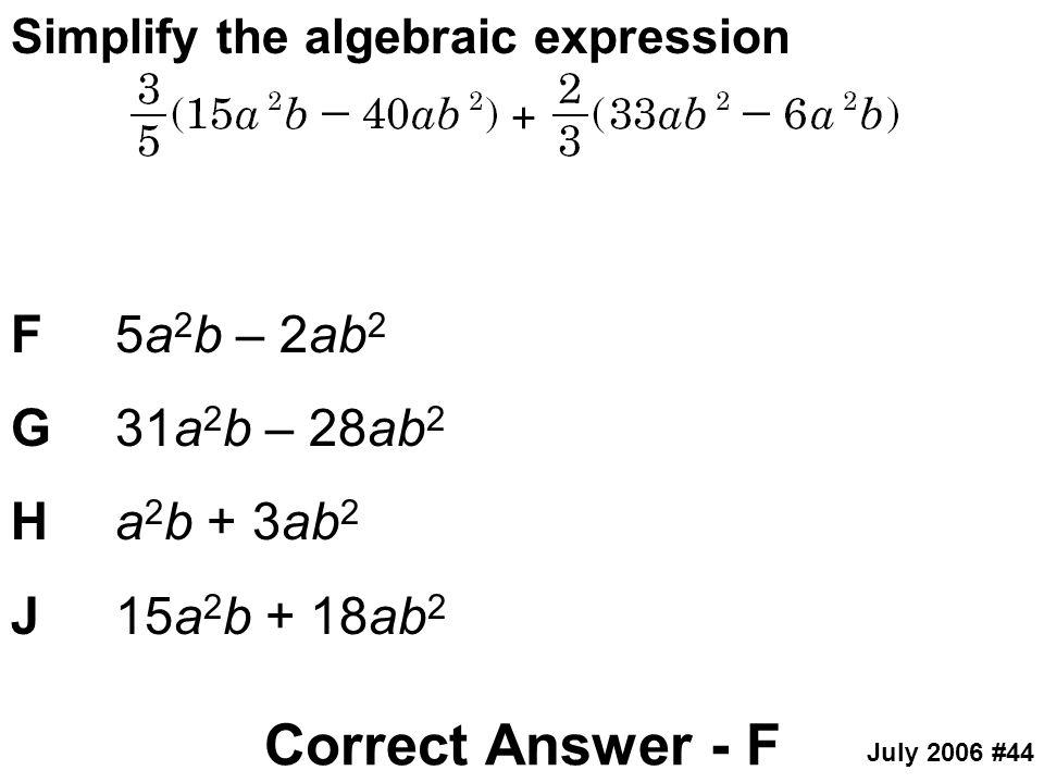 Simplify the algebraic expression F5a 2 b – 2ab 2 G31a 2 b – 28ab 2 Ha 2 b + 3ab 2 J15a 2 b + 18ab 2 Correct Answer - F July 2006 #44