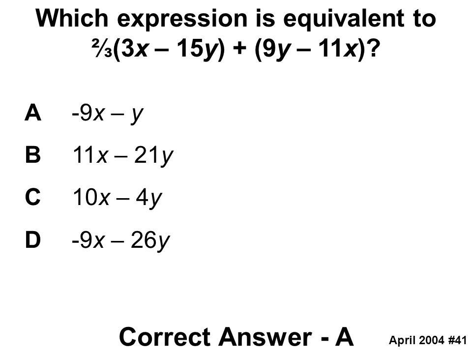 Which expression is equivalent to ⅔(3x – 15y) + (9y – 11x)? A-9x – y B11x – 21y C10x – 4y D-9x – 26y Correct Answer - A April 2004 #41