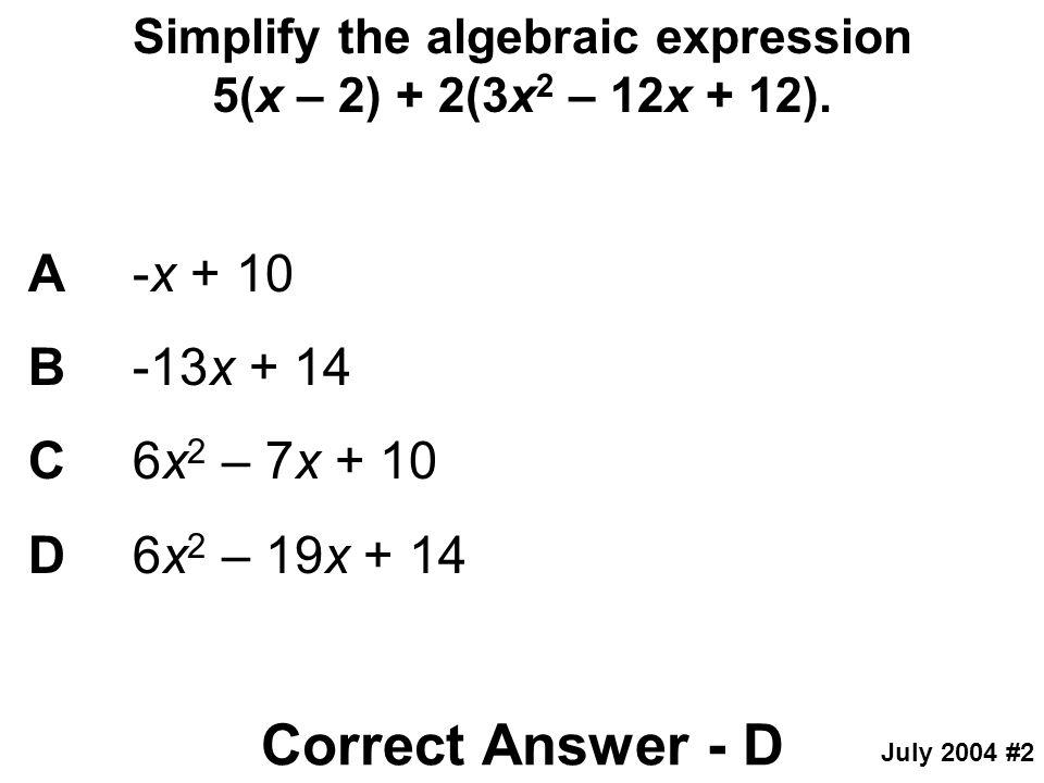 Simplify the algebraic expression 5(x – 2) + 2(3x 2 – 12x + 12). A-x + 10 B-13x + 14 C6x 2 – 7x + 10 D6x 2 – 19x + 14 Correct Answer - D July 2004 #2