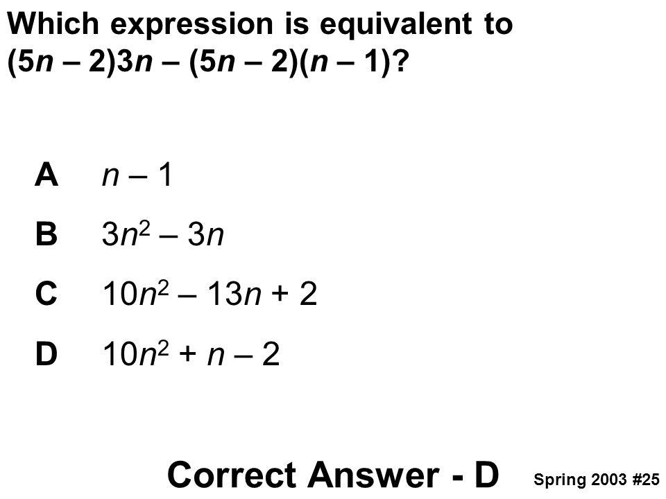 Which expression is equivalent to (5n – 2)3n – (5n – 2)(n – 1)? An – 1 B3n 2 – 3n C10n 2 – 13n + 2 D10n 2 + n – 2 Correct Answer - D Spring 2003 #25