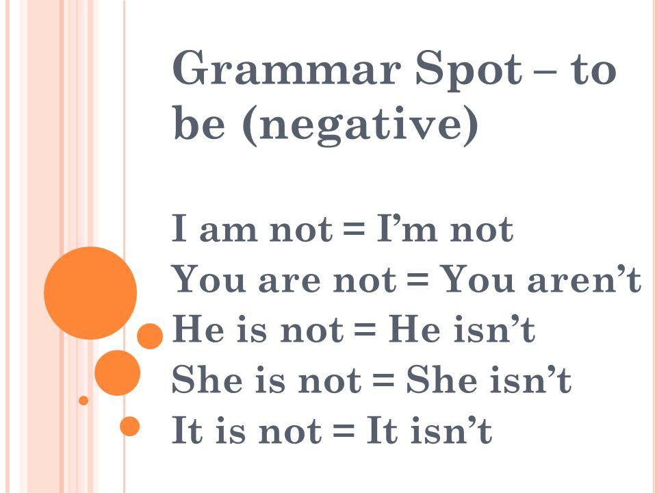 Grammar Spot – to be (negative) I am not = I'm not You are not = You aren't He is not = He isn't She is not = She isn't It is not = It isn't