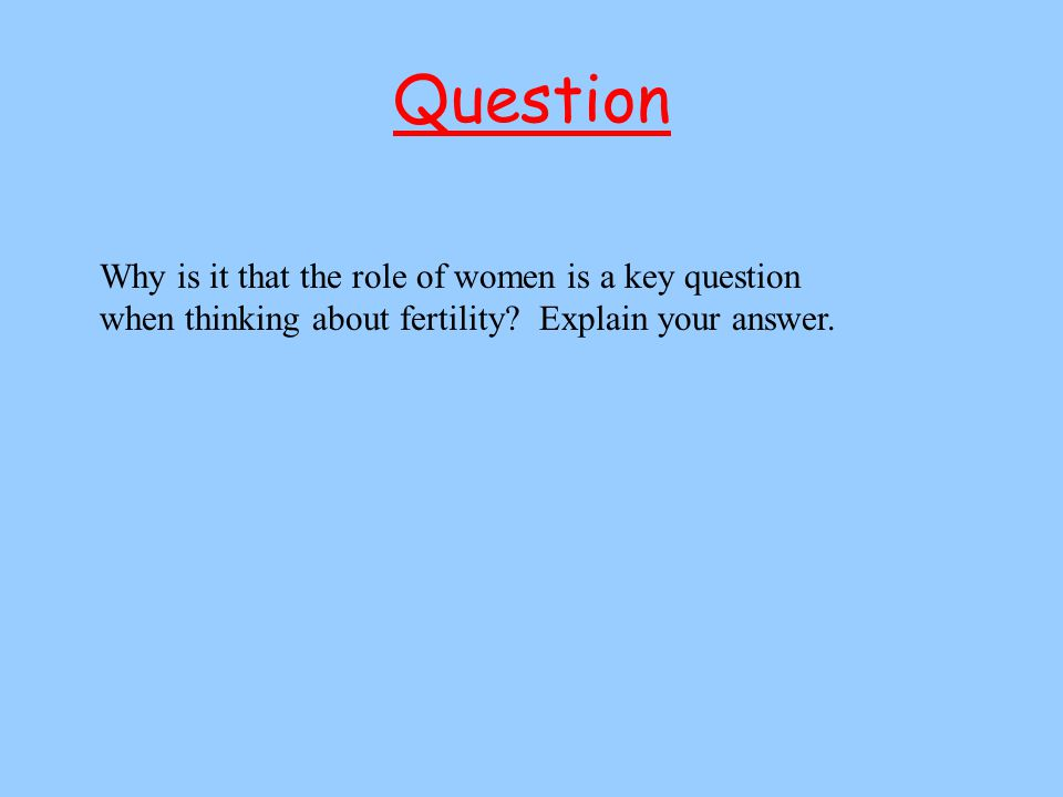 Question Why is it that the role of women is a key question when thinking about fertility.