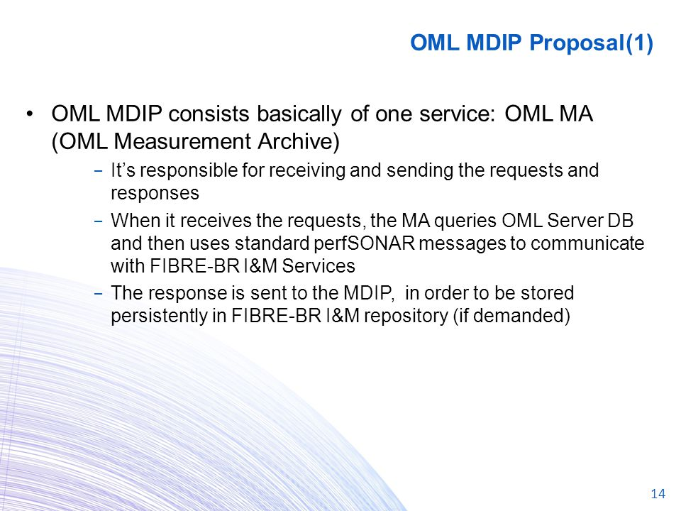 14 OML MDIP consists basically of one service: OML MA (OML Measurement Archive) − It's responsible for receiving and sending the requests and responses − When it receives the requests, the MA queries OML Server DB and then uses standard perfSONAR messages to communicate with FIBRE-BR I&M Services − The response is sent to the MDIP, in order to be stored persistently in FIBRE-BR I&M repository (if demanded) OML MDIP Proposal(1)