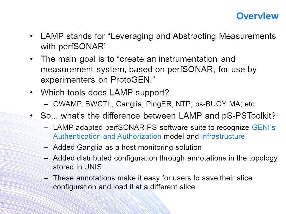 LAMP stands for Leveraging and Abstracting Measurements with perfSONAR The main goal is to create an instrumentation and measurement system, based on perfSONAR, for use by experimenters on ProtoGENI Which tools does LAMP support.