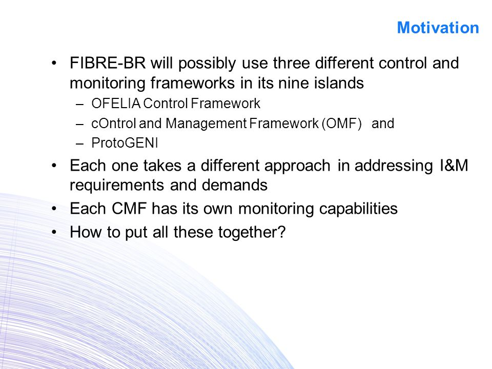FIBRE-BR will possibly use three different control and monitoring frameworks in its nine islands –OFELIA Control Framework –cOntrol and Management Framework (OMF) and –ProtoGENI Each one takes a different approach in addressing I&M requirements and demands Each CMF has its own monitoring capabilities How to put all these together.