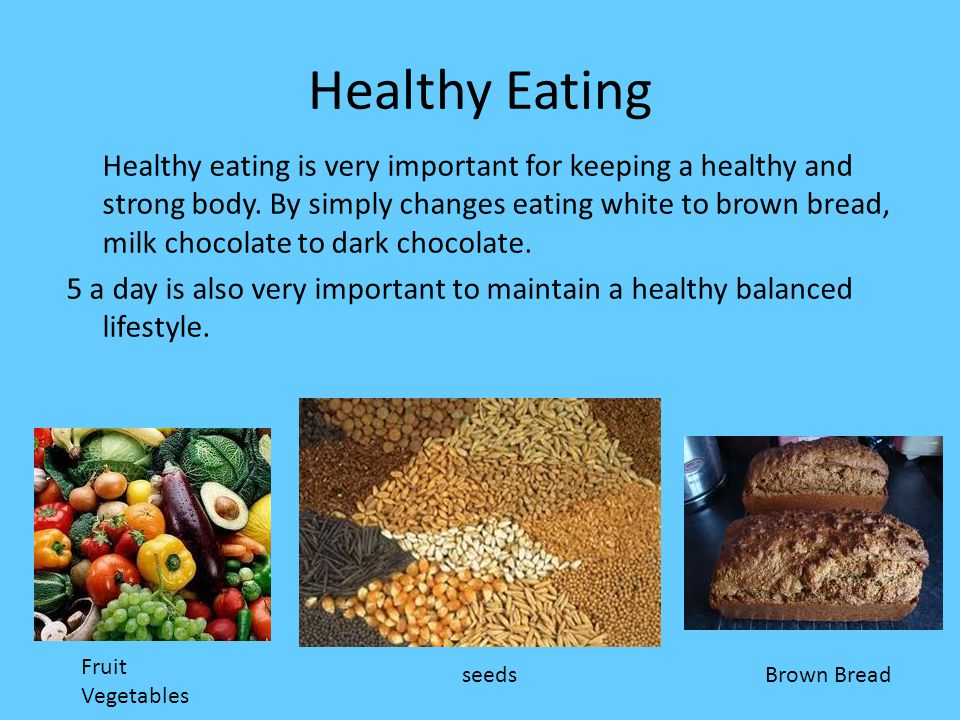 Healthy Eating Healthy eating is very important for keeping a healthy and strong body.