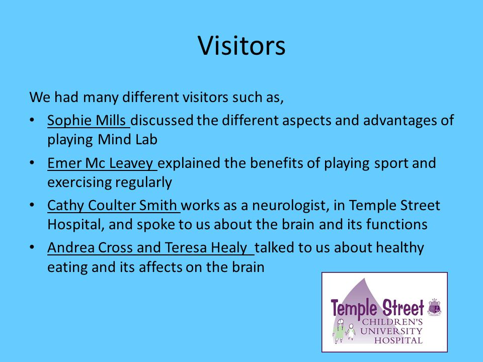 Visitors We had many different visitors such as, Sophie Mills discussed the different aspects and advantages of playing Mind Lab Emer Mc Leavey explained the benefits of playing sport and exercising regularly Cathy Coulter Smith works as a neurologist, in Temple Street Hospital, and spoke to us about the brain and its functions Andrea Cross and Teresa Healy talked to us about healthy eating and its affects on the brain