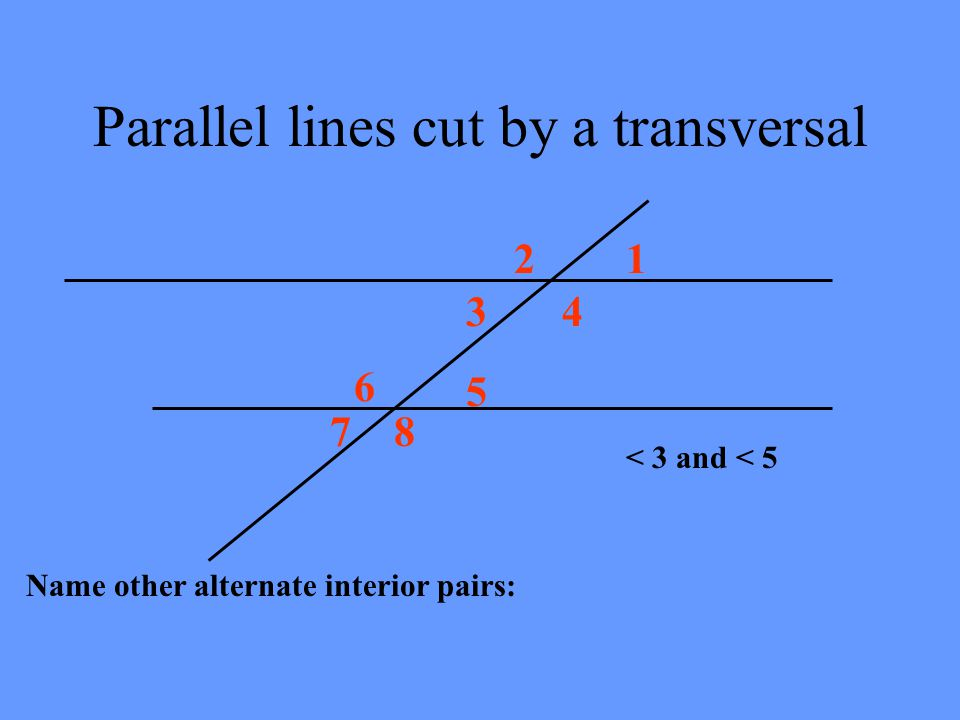 Parallel lines cut by a transversal 12 34 5 6 78 < 4 and < 6 are called ALTERNATE INTERIOR ANGLES They are congruent m<4 = m<6 Alternate Interior on o