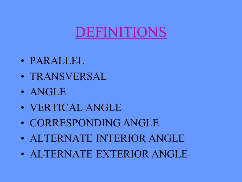 DEFINITIONS PARALLEL TRANSVERSAL ANGLE VERTICAL ANGLE CORRESPONDING ANGLE ALTERNATE INTERIOR ANGLE ALTERNATE EXTERIOR ANGLE