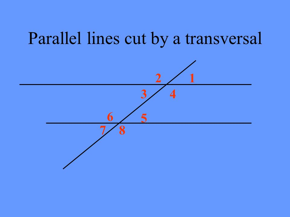 Parallel lines cut by a transversal 12 34 5 6 78