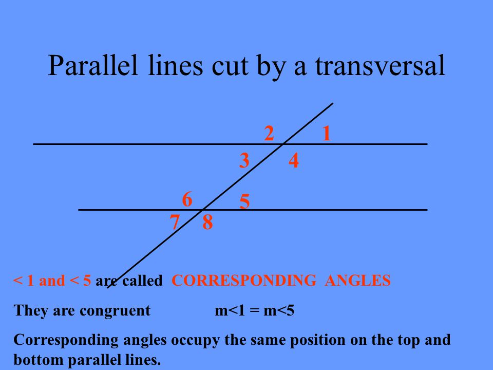 Parallel lines cut by a transversal 12 34 5 6 78 Name other vertical pairs: < 2 and < 4 < 6 and < 8 < 5 and < 7