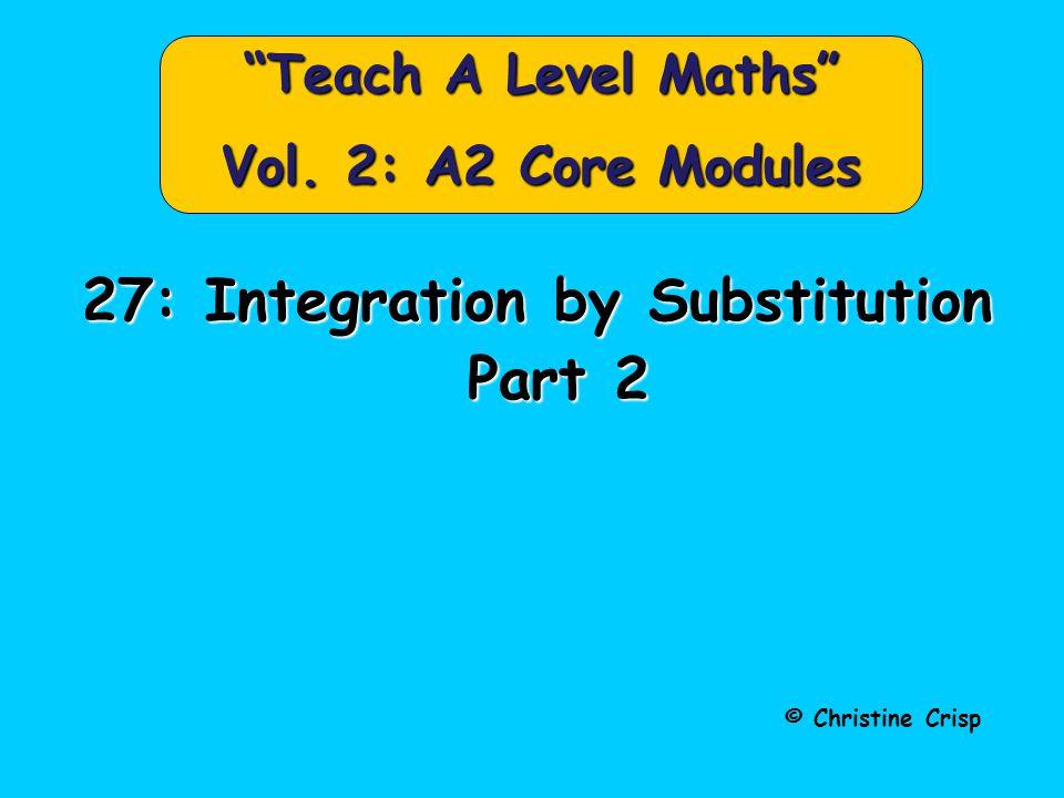 "© Christine Crisp ""Teach A Level Maths"" Vol. 2: A2 Core Modules 27: Integration by Substitution Part 2 Part 2"