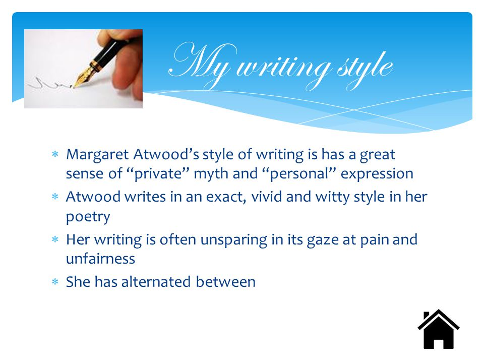  Margaret Atwood's style of writing is has a great sense of private myth and personal expression  Atwood writes in an exact, vivid and witty style in her poetry  Her writing is often unsparing in its gaze at pain and unfairness  She has alternated between My writing style