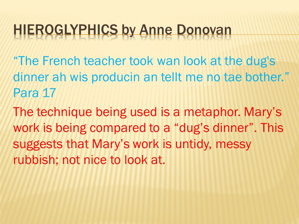 The French teacher took wan look at the dug s dinner ah wis producin an tellt me no tae bother. Para 17 The technique being used is a metaphor.