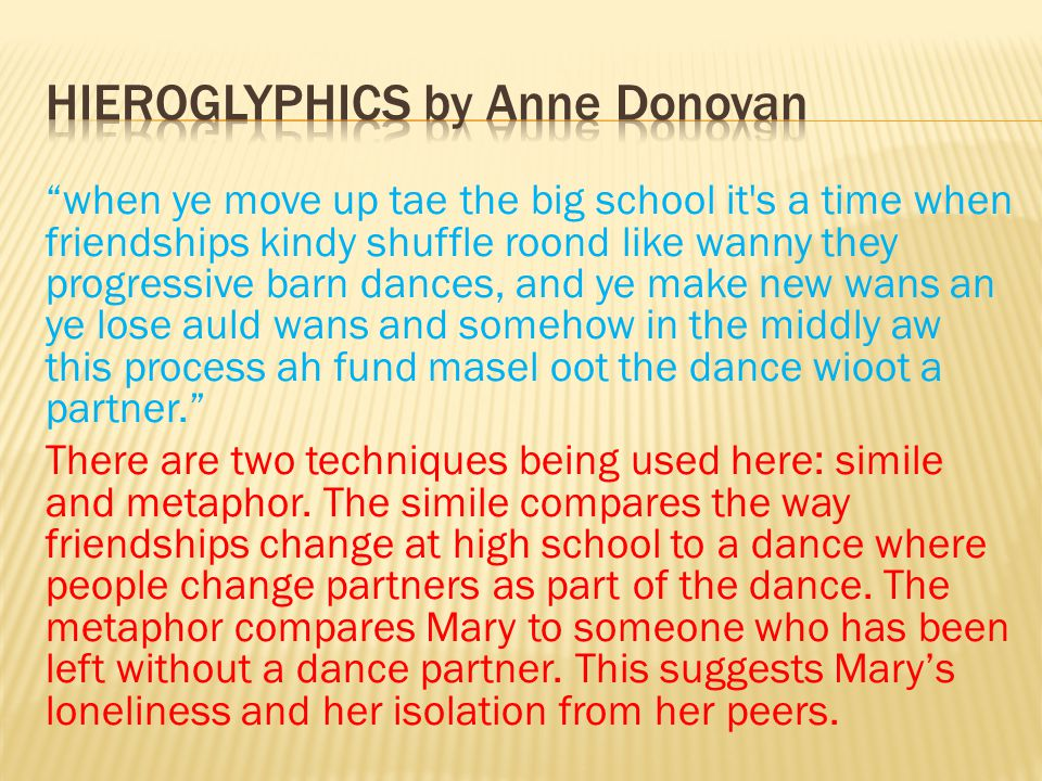 when ye move up tae the big school it s a time when friendships kindy shuffle roond like wanny they progressive barn dances, and ye make new wans an ye lose auld wans and somehow in the middly aw this process ah fund masel oot the dance wioot a partner. There are two techniques being used here: simile and metaphor.