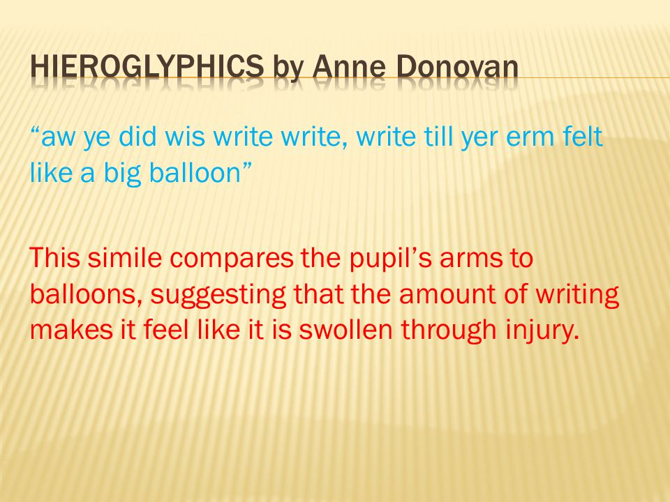 """""""aw ye did wis write write, write till yer erm felt like a big balloon"""" This simile compares the pupil's arms to balloons, suggesting that the amount"""