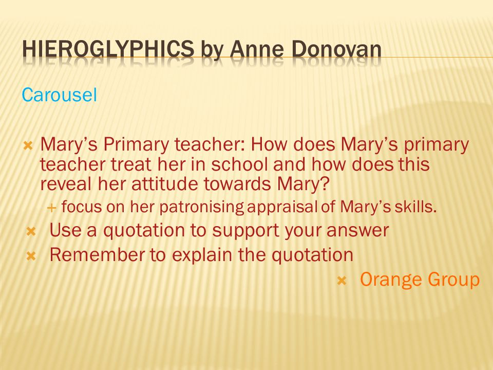 Carousel  Mary's Primary teacher: How does Mary's primary teacher treat her in school and how does this reveal her attitude towards Mary?  focus on