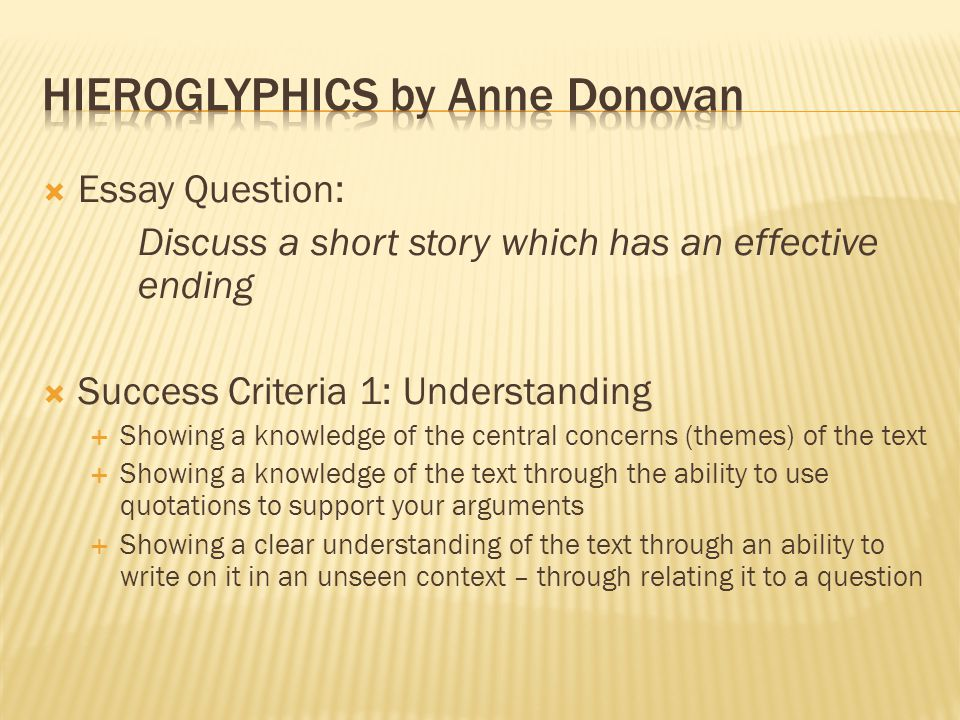  Essay Question: Discuss a short story which has an effective ending  Success Criteria 1: Understanding  Showing a knowledge of the central concerns (themes) of the text  Showing a knowledge of the text through the ability to use quotations to support your arguments  Showing a clear understanding of the text through an ability to write on it in an unseen context – through relating it to a question