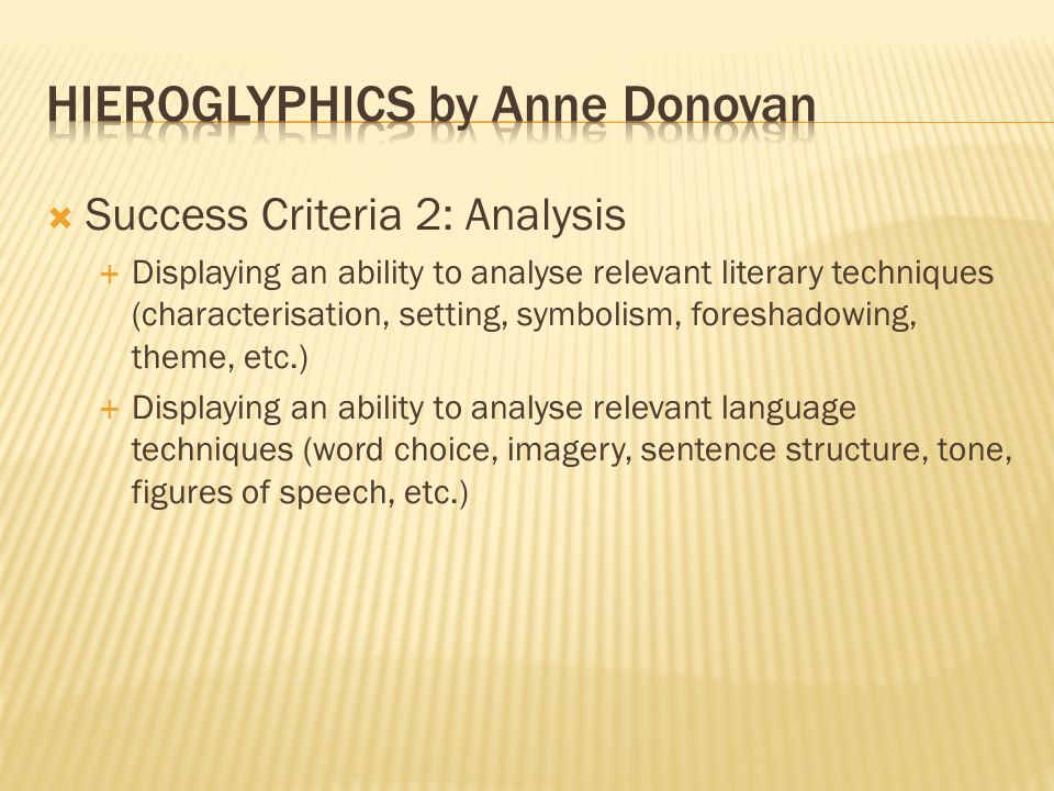  Success Criteria 2: Analysis  Displaying an ability to analyse relevant literary techniques (characterisation, setting, symbolism, foreshadowing, theme, etc.)  Displaying an ability to analyse relevant language techniques (word choice, imagery, sentence structure, tone, figures of speech, etc.)