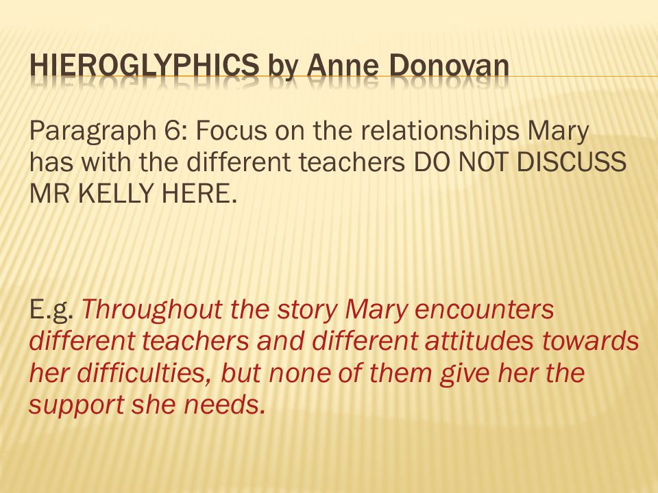 Paragraph 6: Focus on the relationships Mary has with the different teachers DO NOT DISCUSS MR KELLY HERE. E.g. Throughout the story Mary encounters d