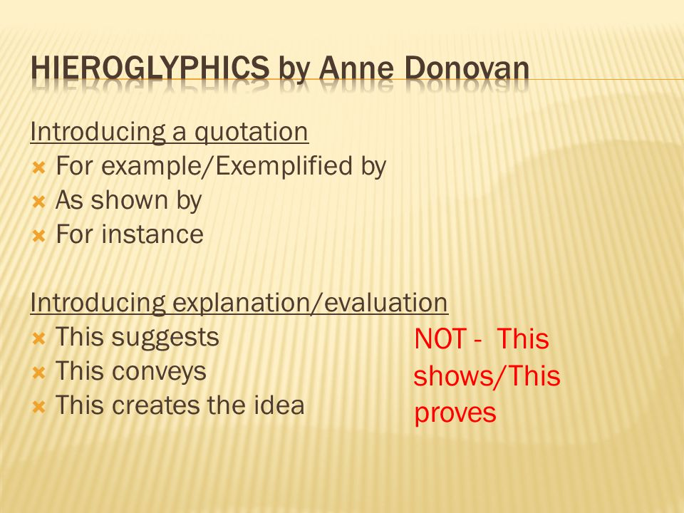 Introducing a quotation  For example/Exemplified by  As shown by  For instance Introducing explanation/evaluation  This suggests  This conveys  This creates the idea NOT - This shows/This proves