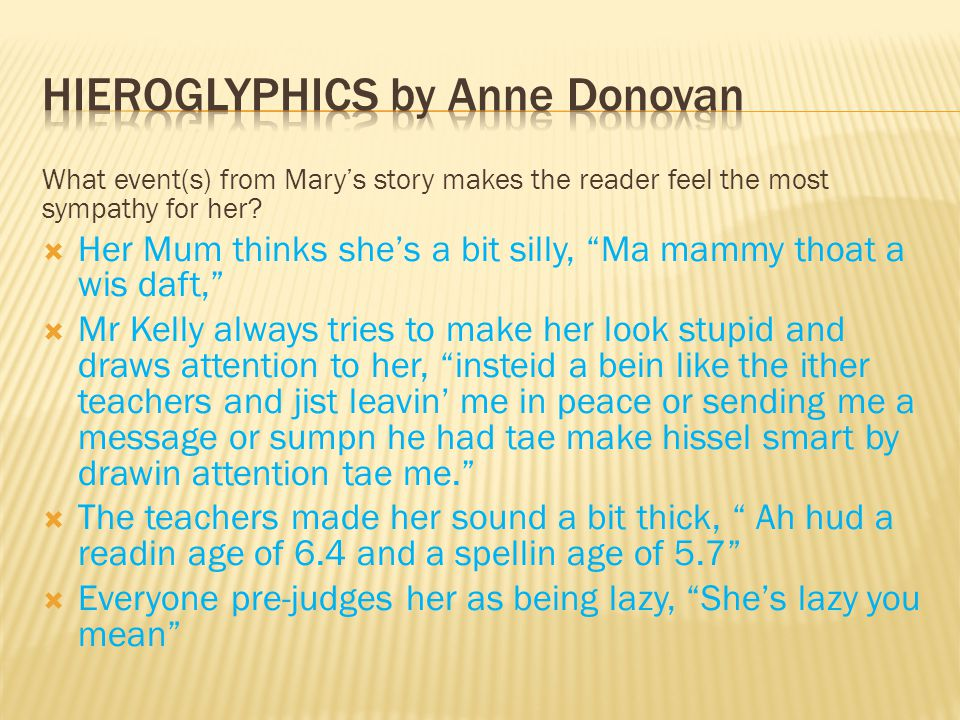 Recap of 04/06/13  The story is called Hieroglyphics  It was written by Anne Donovan  It is written in a first person narrative  The author has used a Glasgow dialect throughout  The story is about a teenager called Mary, who has dyslexia  She is thinking back (reflecting) on her education in primary and secondary school, and how her teachers and peers treated her.