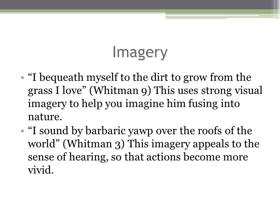 Imagery I bequeath myself to the dirt to grow from the grass I love (Whitman 9) This uses strong visual imagery to help you imagine him fusing into nature.