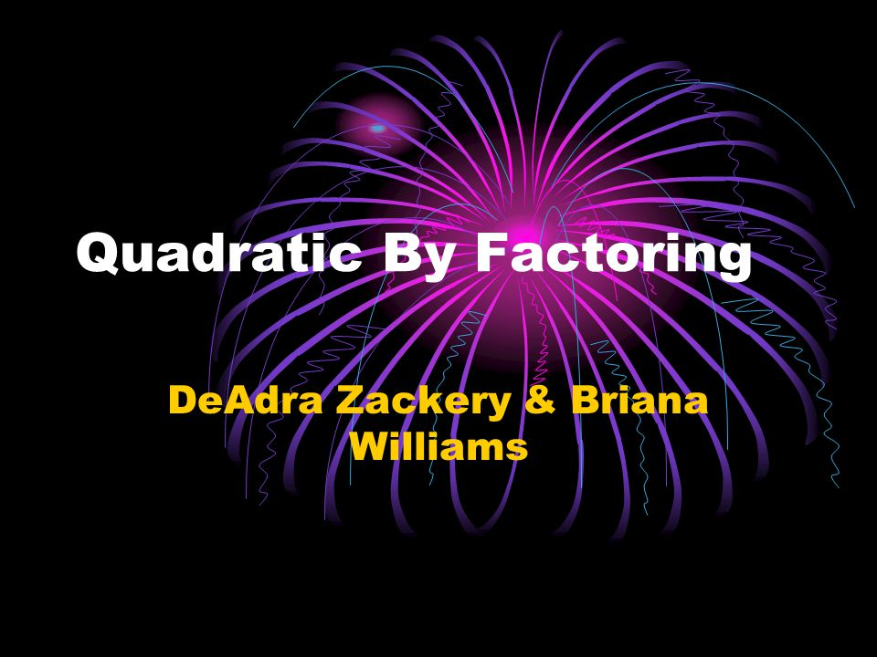 Quadratic By Factoring DeAdra Zackery & Briana Williams