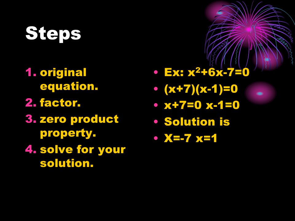 Steps 1.original equation. 2.factor. 3.zero product property.