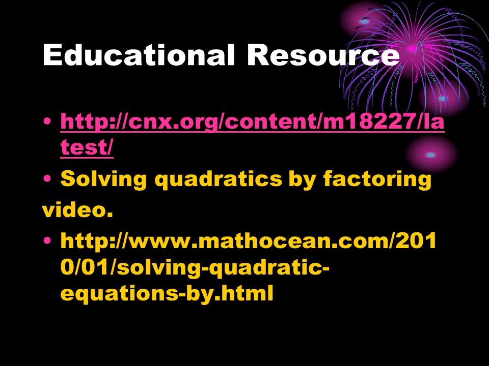 Educational Resource http://cnx.org/content/m18227/la test/http://cnx.org/content/m18227/la test/ Solving quadratics by factoring video. http://www.ma