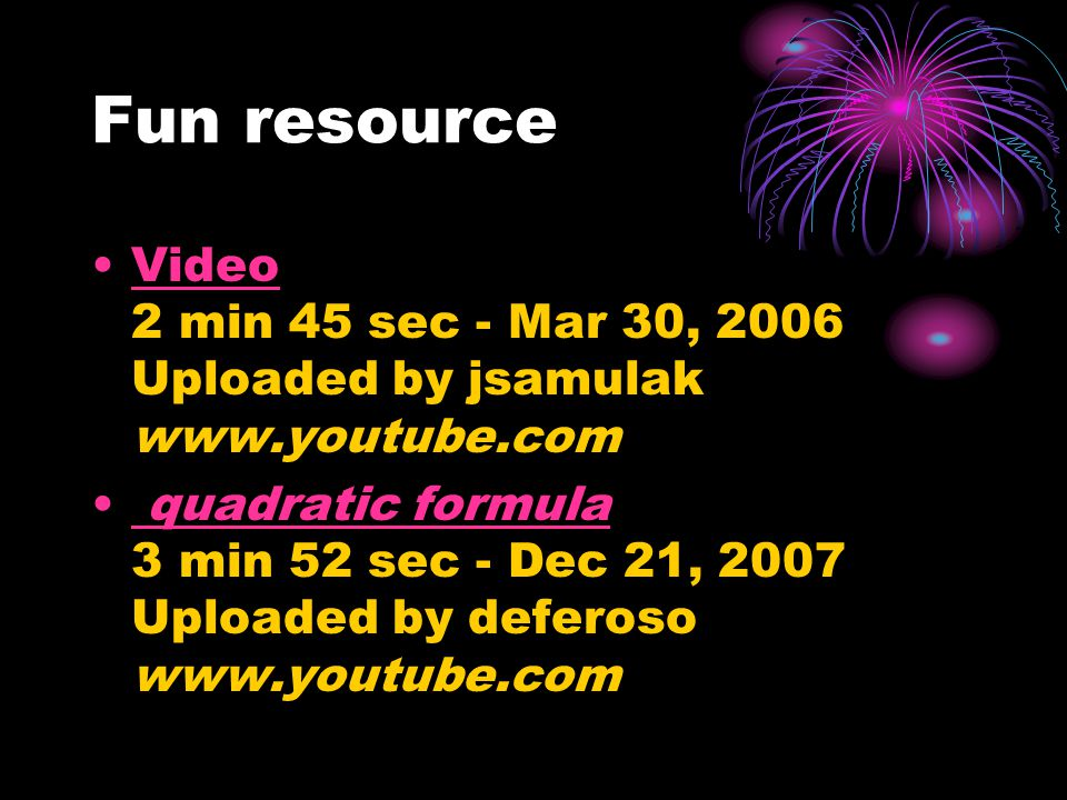 Fun resource Video 2 min 45 sec - Mar 30, 2006 Uploaded by jsamulak www.youtube.comVideo quadratic formula 3 min 52 sec - Dec 21, 2007 Uploaded by deferoso www.youtube.com quadratic formula